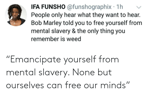 "Minds: ""Emancipate yourself from mental slavery. None but ourselves can free our minds"""