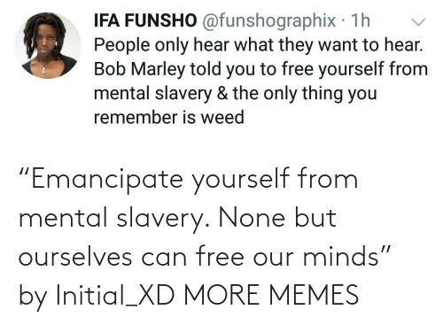 """slavery: """"Emancipate yourself from mental slavery. None but ourselves can free our minds"""" by Initial_XD MORE MEMES"""