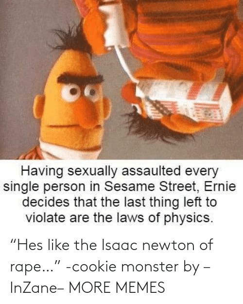 "monster: ""Hes like the Isaac newton of rape…"" -cookie monster by –InZane– MORE MEMES"