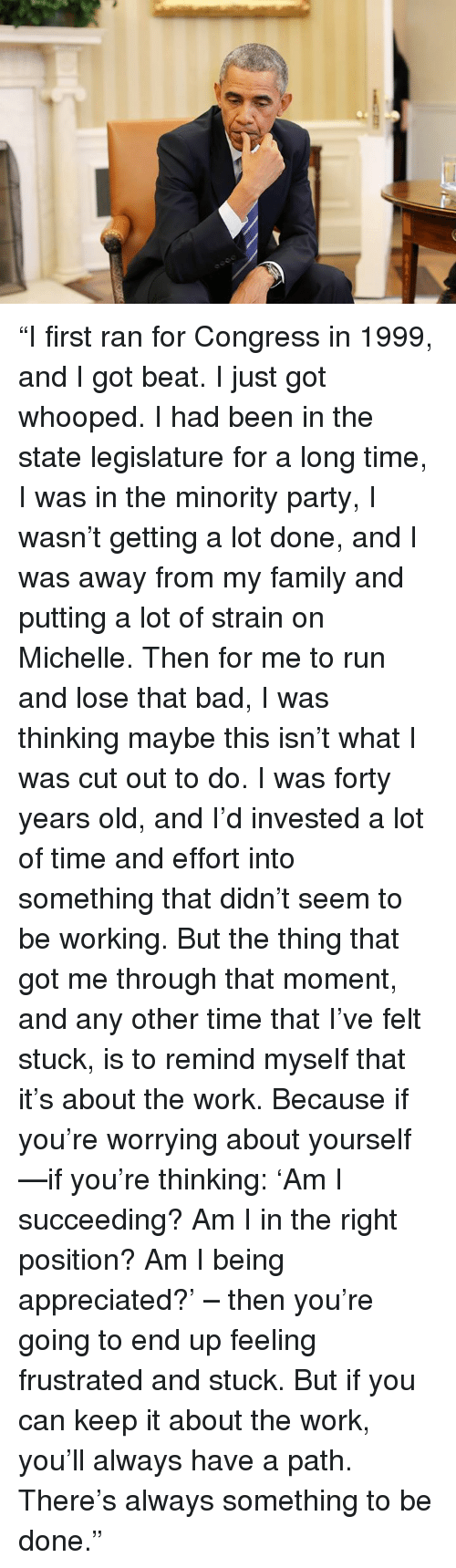 "Worry About Yourself: ""I first ran for Congress in 1999, and I got beat. I just got whooped. I had been in the state legislature for a long time, I was in the minority party, I wasn't getting a lot done, and I was away from my family and putting a lot of strain on Michelle. Then for me to run and lose that bad, I was thinking maybe this isn't what I was cut out to do. I was forty years old, and I'd invested a lot of time and effort into something that didn't seem to be working. But the thing that got me through that moment, and any other time that I've felt stuck, is to remind myself that it's about the work. Because if you're worrying about yourself—if you're thinking: 'Am I succeeding? Am I in the right position? Am I being appreciated?' – then you're going to end up feeling frustrated and stuck. But if you can keep it about the work, you'll always have a path. There's always something to be done."""