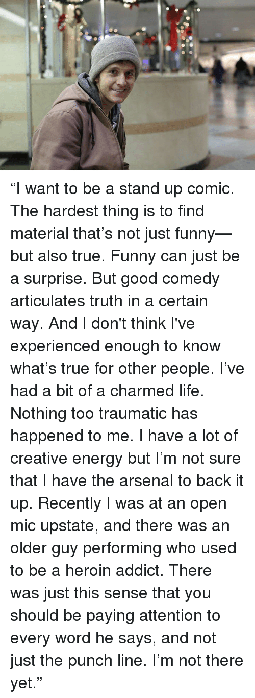 """Arsenal, Dank, and Energy: """"I want to be a stand up comic.  The hardest thing is to find material that's not just funny—but also true.  Funny can just be a surprise.  But good comedy articulates truth in a certain way.  And I don't think I've experienced enough to know what's true for other people.  I've had a bit of a charmed life.  Nothing too traumatic has happened to me.  I have a lot of creative energy but I'm not sure that I have the arsenal to back it up.  Recently I was at an open mic upstate, and there was an older guy performing who used to be a heroin addict.  There was just this sense that you should be paying attention to every word he says, and not just the punch line.  I'm not there yet."""""""