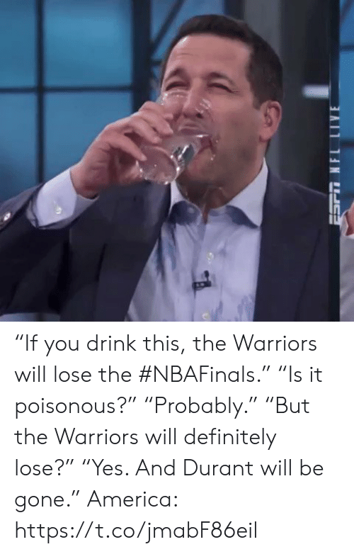 "America, Definitely, and Sports: ""If you drink this, the Warriors will lose the #NBAFinals.""  ""Is it poisonous?""  ""Probably.""  ""But the Warriors will definitely lose?""  ""Yes. And Durant will be gone.""  America: https://t.co/jmabF86eil"