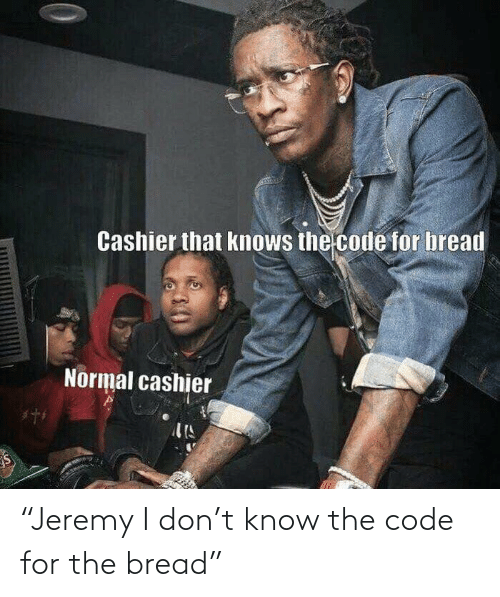 """the code: """"Jeremy I don't know the code for the bread"""""""