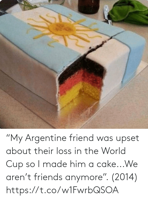 "Cake: ""My Argentine friend was upset about their loss in the World Cup so I made him a cake...We aren't friends anymore"". (2014) https://t.co/w1FwrbQSOA"