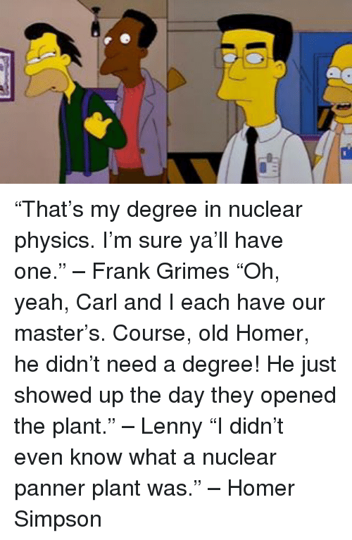 "Homer Simpson, Lenny, and Memes: ""That's my degree in nuclear physics. I'm sure ya'll have one."" – Frank Grimes ""Oh, yeah, Carl and I each have our master's. Course, old Homer, he didn't need a degree! He just showed up the day they opened the plant."" – Lenny ""I didn't even know what a nuclear panner plant was."" – Homer Simpson"