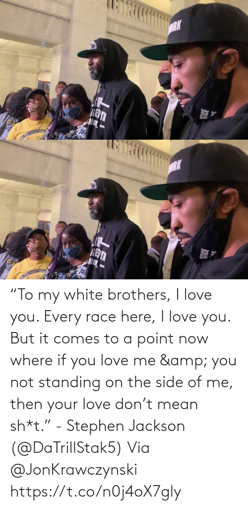 "your love: ""To my white brothers, I love you. Every race here, I love you. But it comes to a point now where if you love me & you not standing on the side of me, then your love don't mean sh*t."" - Stephen Jackson (@DaTrillStak5)   Via @JonKrawczynski https://t.co/n0j4oX7gly"