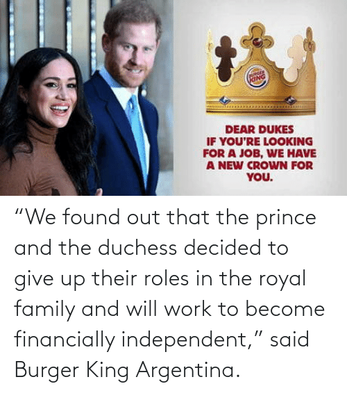 "Royal family: ""We found out that the prince and the duchess decided to give up their roles in the royal family and will work to become financially independent,"" said Burger King Argentina."