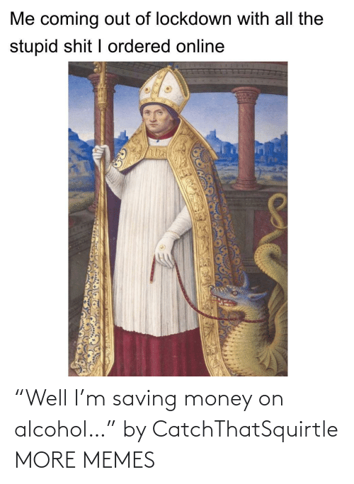 """Saving: """"Well I'm saving money on alcohol…"""" by CatchThatSquirtle MORE MEMES"""