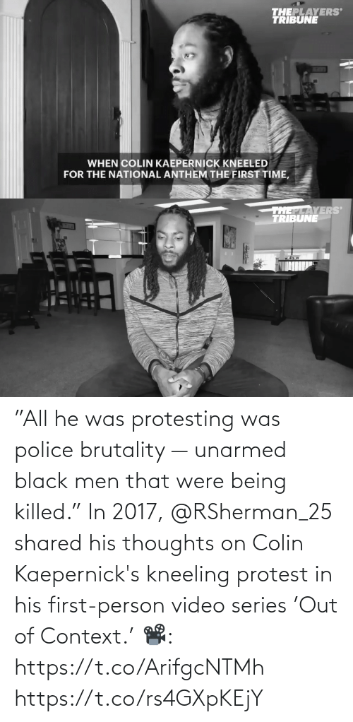 """Protest: """"All he was protesting was police brutality — unarmed black men that were being killed.""""  In 2017, @RSherman_25 shared his thoughts on Colin Kaepernick's kneeling protest in his first-person video series 'Out of Context.'   📽️: https://t.co/ArifgcNTMh https://t.co/rs4GXpKEjY"""