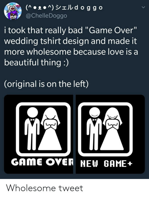 """Love Is: (^ • 2 ● ^) YIJL d oggo  @ChelleDoggo  CO  i took that really bad """"Game Over""""  wedding tshirt design and made it  more wholesome because love is a  beautiful thing :)  (original is on the left)  GAME OVER NEW GAME+ Wholesome tweet"""