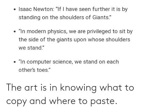 "further: • Isaac Newton: ""If I have seen further it is by  standing on the shoulders of Giants.""  • ""In modern physics, we are privileged to sit by  the side of the giants upon whose shoulders  we stand.""  • ""In computer science, we stand on each  other's toes."" The art is in knowing what to copy and where to paste."