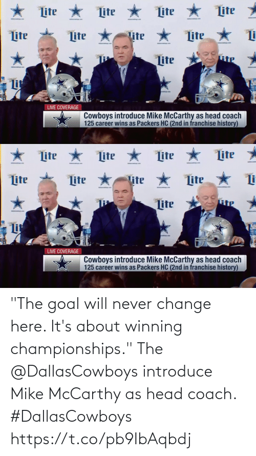 "Dallas Cowboys: ★ Lite  Lite *  Lite  Lite  Lite *  ter  tter  Lite  lite  Lite  RiP  Lite  Lit  LIVE COVERAGE  Cowboys introduce Mike McCarthy as head coach  125 career wins as Packers HC (2nd in franchise history)   ★ Lite * Lite  Lite  Lite  Lite  Lite  Lite  Tite  Lite  Lit  LIVE COVERAGE  Cowboys introduce Mike McCarthy as head coach  125 career wins as Packers HC (2nd in franchise history) ""The goal will never change here. It's about winning championships.""  The @DallasCowboys introduce Mike McCarthy as head coach. #DallasCowboys https://t.co/pb9IbAqbdj"