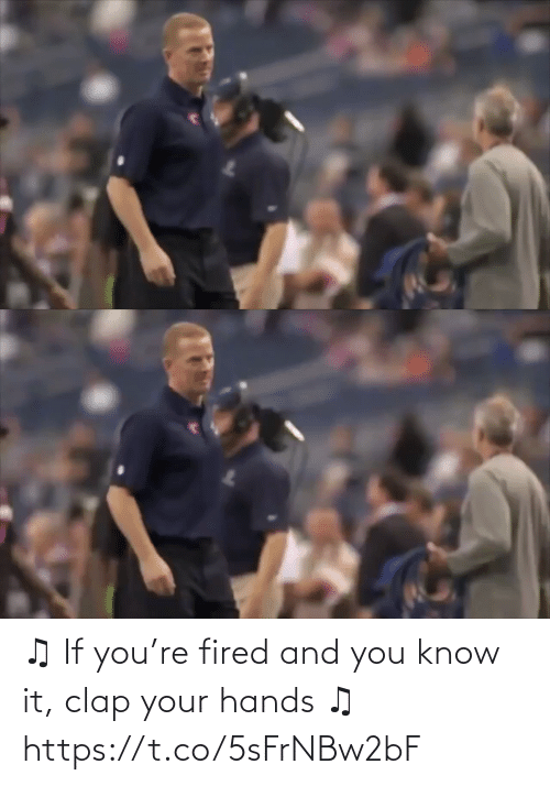 And You: ♫ If you're fired and you know it, clap your hands ♫ https://t.co/5sFrNBw2bF