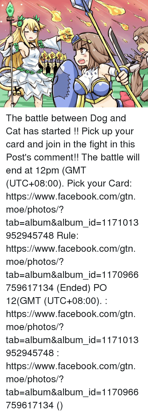 dog-and-cats: 、 0001 The battle between Dog and Cat has started !! Pick up your card and join in the fight in this Post's comment!! The battle will end at 12pm (GMT (UTC+08:00).  Pick your Card: https://www.facebook.com/gtn.moe/photos/?tab=album&album_id=1171013952945748 Rule: https://www.facebook.com/gtn.moe/photos/?tab=album&album_id=1170966759617134 (Ended)  猫和狗之间的战争开始了!!快选好你的卡来加入战场吧!(在这PO的评论里) 战争会在中午12点结束(GMT (UTC+08:00). 选卡: https://www.facebook.com/gtn.moe/photos/?tab=album&album_id=1171013952945748 规则: https://www.facebook.com/gtn.moe/photos/?tab=album&album_id=1170966759617134 (结束了)