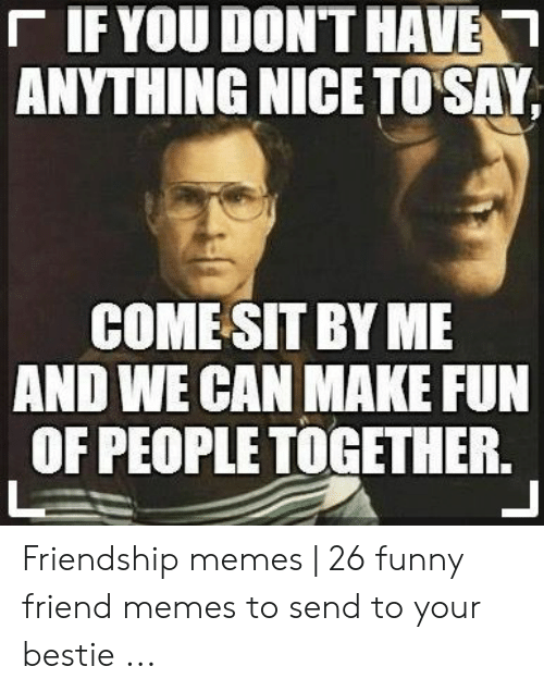 Funny, Memes, and Friendship: 「IF YOU DON'T HAVEN  ANYTHING NICE TO SAY,  COMESIT BY ME  AND WE CAN MAKE FUN  OF PEOPLE TOGETHER. Friendship memes   26 funny friend memes to send to your bestie ...