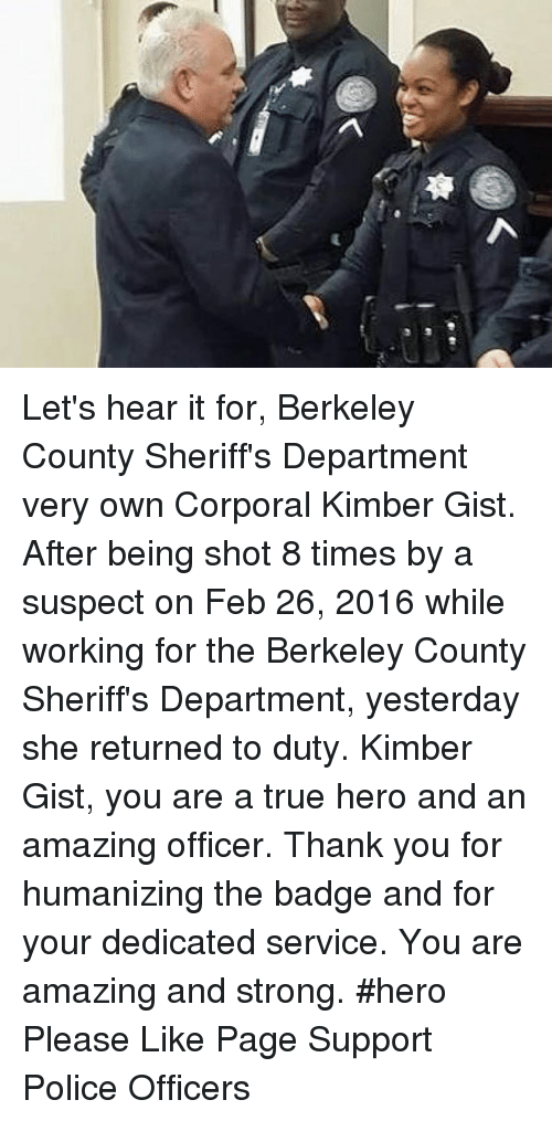 Memes, Berkeley, and 🤖: し  粤 Let's hear it for, Berkeley County Sheriff's Department very own Corporal Kimber Gist. After being shot 8 times by a suspect on Feb 26, 2016 while working for the Berkeley County Sheriff's Department, yesterday she returned to duty. Kimber Gist, you are a true hero and an amazing officer. Thank you for humanizing the badge and for your dedicated service. You are amazing and strong. #hero  Please Like Page Support Police Officers