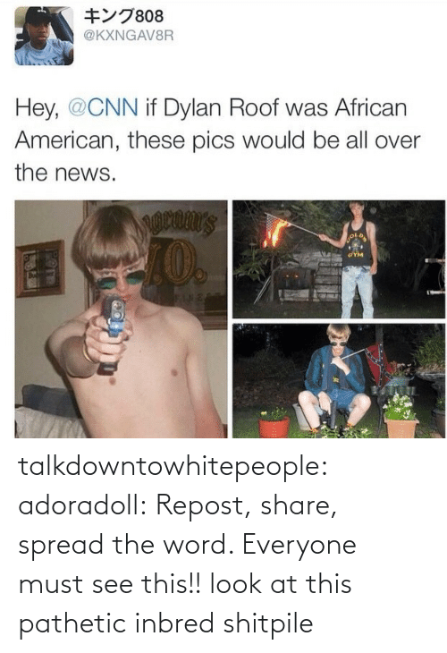 Dylan Roof: キング808  @KXNGAV8R  Hey, @CNN if Dylan Roof was African  American, these pics would be all over  the news.  I0.  GYM  2814 talkdowntowhitepeople:  adoradoll:  Repost, share, spread the word. Everyone must see this!!  look at this pathetic inbred shitpile
