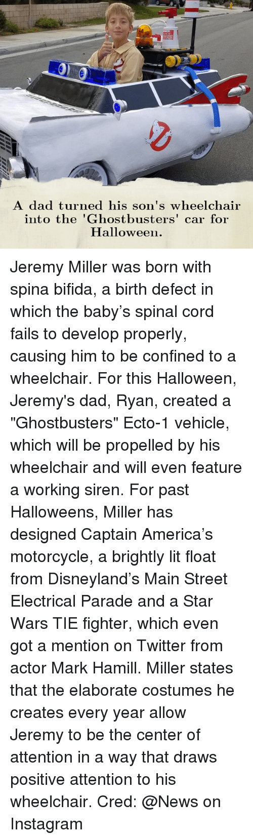 "America, Dad, and Disneyland: ク  A dad turned his son's wheelchair  into the 'Ghostbusters' car for  Halloween. Jeremy Miller was born with spina bifida, a birth defect in which the baby's spinal cord fails to develop properly, causing him to be confined to a wheelchair. For this Halloween, Jeremy's dad, Ryan, created a ""Ghostbusters"" Ecto-1 vehicle, which will be propelled by his wheelchair and will even feature a working siren. For past Halloweens, Miller has designed Captain America's motorcycle, a brightly lit float from Disneyland's Main Street Electrical Parade and a Star Wars TIE fighter, which even got a mention on Twitter from actor Mark Hamill. Miller states that the elaborate costumes he creates every year allow Jeremy to be the center of attention in a way that draws positive attention to his wheelchair. Cred: @News on Instagram"