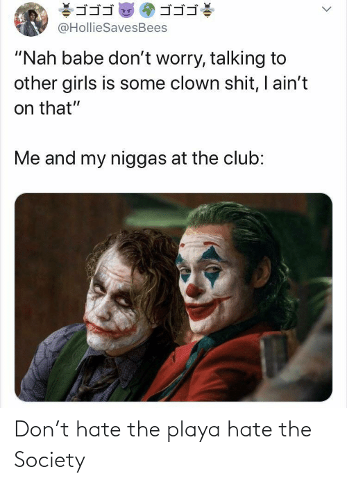 "Dont Worry: ゴゴゴ  ゴゴゴ  @HollieSavesBees  ""Nah babe don't worry, talking to  other girls is some clown shit, I ain't  on that""  Me and my niggas at the club: Don't hate the playa hate the Society"