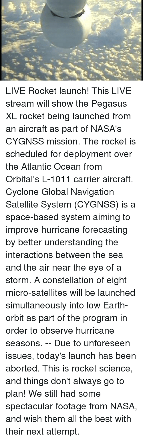 Dank, Nasa, and Abortion: パ  a.it LIVE Rocket launch!   This LIVE stream will show the Pegasus XL rocket being launched from an aircraft as part of NASA's CYGNSS mission. The rocket is scheduled for deployment over the Atlantic Ocean from Orbital's L-1011 carrier aircraft.   Cyclone Global Navigation Satellite System (CYGNSS) is a space-based system aiming to improve hurricane forecasting by better understanding the interactions between the sea and the air near the eye of a storm. A constellation of eight micro-satellites will be launched simultaneously into low Earth-orbit as part of the program in order to observe hurricane seasons.   -- Due to unforeseen issues, today's launch has been aborted. This is rocket science, and things don't always go to plan! We still had some spectacular footage from NASA, and wish them all the best with their next attempt.