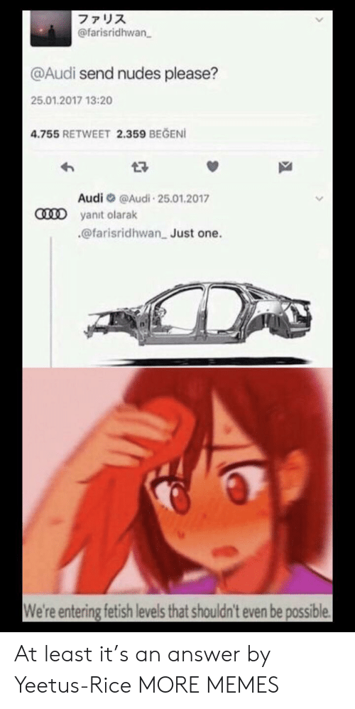 Dank, Memes, and Nudes: ファリス  @farisridhwan  @Audi send nudes please?  25.01.2017 13:20  4.755 RETWEET 2.359 BEGENI  Audi@Audi 25.01.2017  CD yanit olarak  @farisridhwan Just one.  We're entering fetish levels that shouldn't even be possible At least it's an answer by Yeetus-Rice MORE MEMES