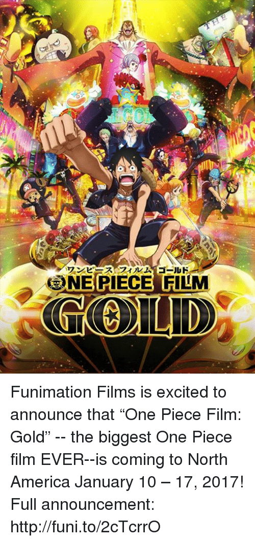 "America, Dank, and Excite: ワンピースフィルム ゴールド  3NEBIECES FILM Funimation Films is excited to announce that ""One Piece Film: Gold"" -- the biggest One Piece film EVER--is coming to North America January 10 – 17, 2017!  Full announcement: http://funi.to/2cTcrrO"