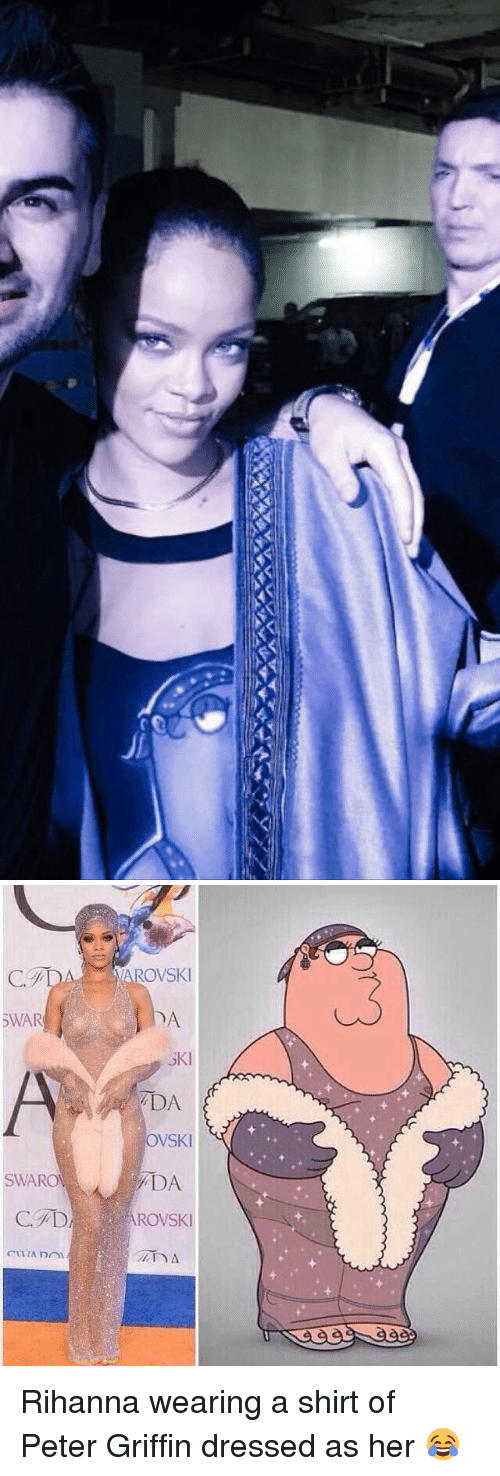 Peter Griffins: ーーーAAAAAAAA   SWAR  SWAROW  VAROVSKI  SKI  DA  OVSKI  ADA  ROVSKI Rihanna wearing a shirt of Peter Griffin dressed as her 😂