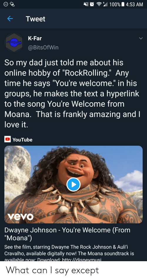 "Soundtrack: 埀令"" 100% 14:53 AM  KTweet  K-Far  @BitsOfWin  So my dad just told me about his  online hobby of ""RockRolling."" Any  time he savs ""You're welcome."" in his  groups, he makes the text a hyperlink  to the song You're Welcome from  Moana. That is frankly amazing and  love it  YouTube  yevo  Dwayne Johnson - You're Welcome (From  ""Moana"")  See the film, starring Dwayne The Rock Johnson & Auli'i  Cravalho, available digitally now! The Moana soundtrack is  available now Download htto.//disnevmusi What can I say except"