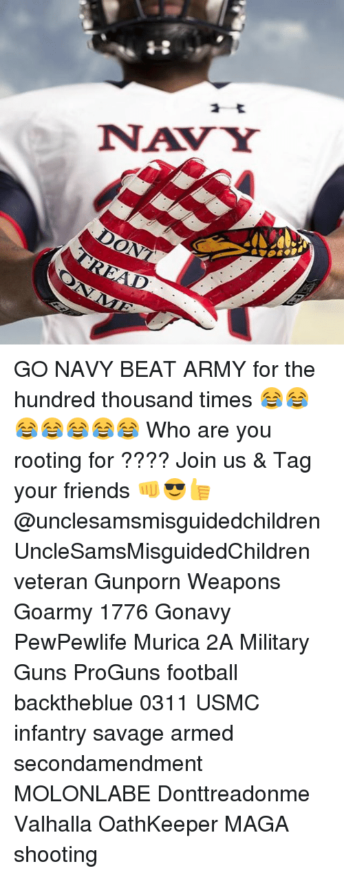 Memes, Army, and Beats: 备.g  NAVY  on GO NAVY BEAT ARMY for the hundred thousand times 😂😂😂😂😂😂😂 Who are you rooting for ???? Join us & Tag your friends 👊😎👍 @unclesamsmisguidedchildren UncleSamsMisguidedChildren veteran Gunporn Weapons Goarmy 1776 Gonavy PewPewlife Murica 2A Military Guns ProGuns football backtheblue 0311 USMC infantry savage armed secondamendment MOLONLABE Donttreadonme Valhalla OathKeeper MAGA shooting