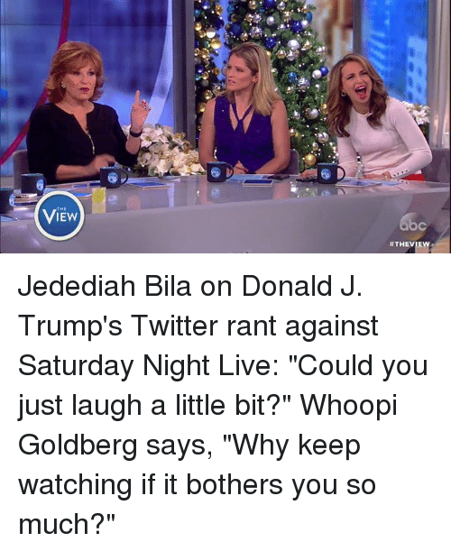 """Whoopy: 怂!  View  THE  ViEw  C  #THEVIE  b Jedediah Bila on Donald J. Trump's Twitter rant against Saturday Night Live: """"Could you just laugh a little bit?"""" Whoopi Goldberg says, """"Why keep watching if it bothers you so much?"""""""