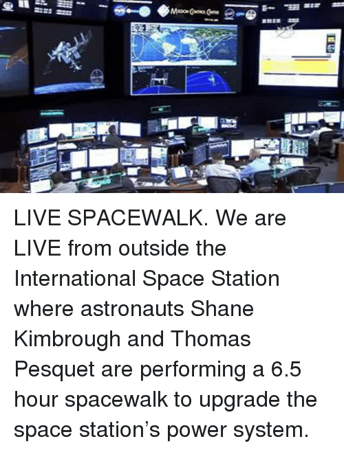Dank, International, and Shane: 旦ii=e1ーーーー LIVE SPACEWALK.  We are LIVE from outside the International Space Station where astronauts Shane Kimbrough and Thomas Pesquet are performing a 6.5 hour spacewalk to upgrade the space station's power system.
