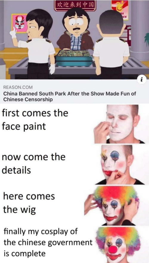 South Park, China, and Chinese: 欢迎来到中国  ES  i  REASON.COM  China Banned South Park After the Show Made Fun of  Chinese Censorship  first comes the  face paint  now come the  details  here comes  the wig  finally my cosplay of  the chinese government  is complete