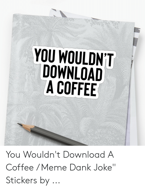 "Dank Joke: 犿  YOU WOULDN'T  DOWNLOAD  A COFFEE You Wouldn't Download A Coffee / Meme Dank Joke"" Stickers by ..."