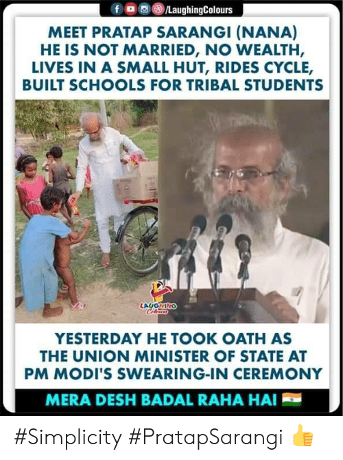 Simplicity: ,画(8)/LaughingColours  f  MEET PRATAP SARANGI (NANA)  HE IS NOT MARRIED, NO WEALTH,  LIVES IN A SMALL HUT, RIDES CYCLE,  BUILT SCHOOLS FOR TRIBAL STUDENTS  YESTERDAY HE TOOK OATH AS  THE UNION MINISTER OF STATE AT  PM MODI'S SWEARING-IN CEREMONY  MERA DESH BADAL RAHA HAI #Simplicity #PratapSarangi 👍