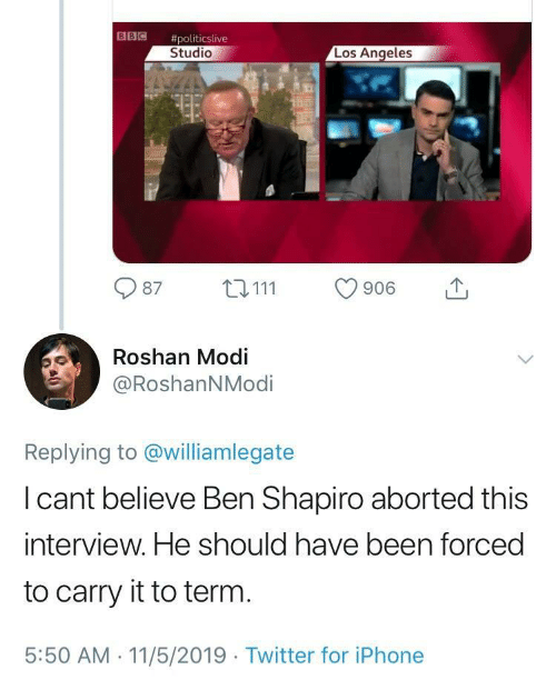 Iphone, Twitter, and Los Angeles: 目目佪  #politicslive  Studio  Los Angeles  87 111 906  Roshan Modi  @RoshanNModi  Replying to @williamlegate  l cant believe Ben Shapiro aborted this  interview. He should have been forced  to carry it to term  5:50 AM.11/5/2019 Twitter for iPhone