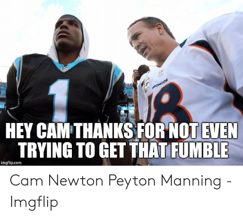 Cam Newton Memes: 竹  0  HEY CAM THANKS FOR NOT EVEN  TRYING TO GET THAT FUMBLE  imgflip.com Cam Newton Peyton Manning - Imgflip