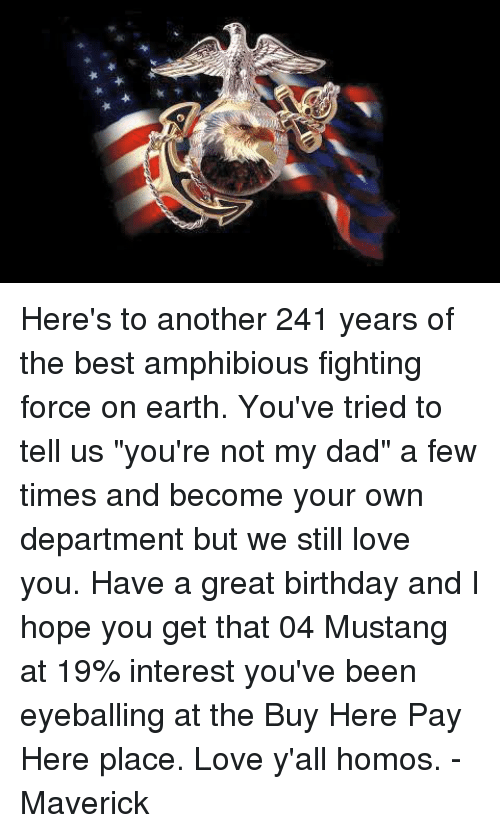 """Birthday, Memes, and Earth: 简負★★★ Here's to another 241 years of the best amphibious fighting force on earth. You've tried to tell us """"you're not my dad"""" a few times and become your own department but we still love you. Have a great birthday and I hope you get that 04 Mustang at 19% interest you've been eyeballing at the Buy Here Pay Here place. Love y'all homos.  -Maverick"""