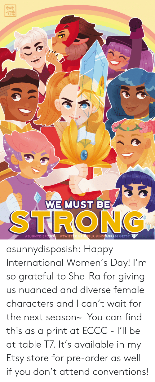 Next Season: |박수령  J.PARK  2.019  WE MUST BE  STRONG  ASUNNYDISPasisH I@TWITTER @TUNBLR @INSTAGRAM @ETSY asunnydisposish: Happy International Women's Day! I'm so grateful to She-Ra for giving us nuanced and diverse female characters and I can't wait for the next season~  You can find this as a print at ECCC - I'll be at table T7. It's available in my Etsy store for pre-order as well if you don't attend conventions!