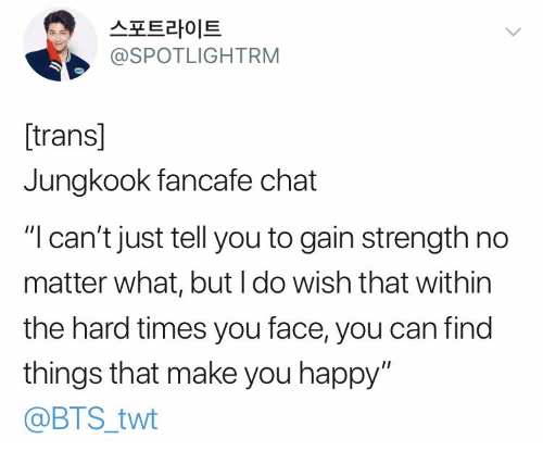 """Chat, Happy, and Bts: 스포트라이트  @SPOTLIGHTRM  [trans]  Jungkook fancafe chat  """"I can't just tell you to gain strength no  matter what, but I do wish that within  the hard times you face, you can find  things that make you happy""""  @BTS_twt"""