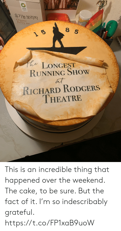Memes, Richard Rodgers, and Cake: 청정원  유기농보리차  Organic  Barley tea  8 5  LONGEST  RUNNING SHOW  RICHARD RODGERS  THEATRE  0レ This is an incredible thing that happened over the weekend.  The cake, to be sure.  But the fact of it.  I'm so indescribably grateful. https://t.co/FP1xaB9uoW