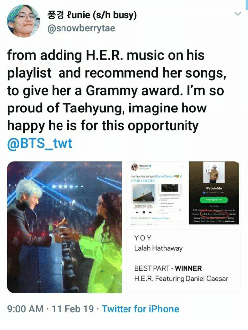 """Iphone, Music, and Twitter: 풍경 funie (s/h busy)  @snowberrytae  from adding H.E.R. music on his  playlist and recommend her songs,  to give her a Grammy award. l'm so  proud of Taehyung, imagine how  happy he is for this opportunity  @BTS_twt  my favorite songsoanelCaesar #ga""""  아주韵 아주좋아  Vs Join Me  BTS  Cemar Get  YOY  Lalah Hathaway  BEST PART-WINNER  H.E.R. Featuring Daniel Caesa  9:00 AM 11 Feb 19 Twitter for iPhone"""