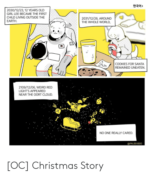 Christmas, Cookies, and Weird: 한국어>  2030/12/23, 12 YEARS OLD  GIRL LEE BECAME THE FIRST  CHILD LIVING OUTSIDE THE  2031/12/26, AROUND  THE WHOLE WORLD,  EARTH.  SANTA  COOKIES FOR SANTA  REMAINED UNEATEN.  2109/12/06, WEIRD RED  LIGHT'S APPEARED  NEAR THE OORT CLOUD.  NO ONE REALLY CARED.  @PALBEK800 [OC] Christmas Story