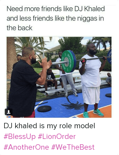 We the Best: Need more friends like DJ Khaled and less friends like the niggas in the back DJ khaled is my role model BlessUp LionOrder AnotherOne WeTheBest