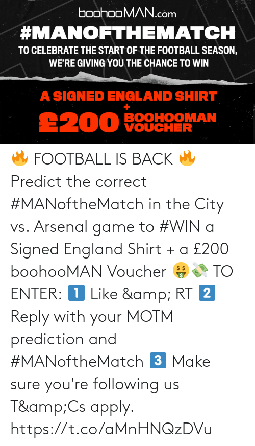 Football: 🔥 FOOTBALL IS BACK 🔥  Predict the correct #MANoftheMatch in the City vs. Arsenal game to #WIN a Signed England Shirt + a £200 boohooMAN Voucher 🤑💸   TO ENTER:  1️⃣ Like & RT 2️⃣ Reply with your MOTM prediction and #MANoftheMatch 3️⃣ Make sure you're following us  T&Cs apply. https://t.co/aMnHNQzDVu