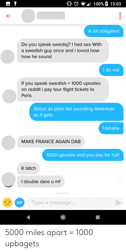 double dare: 0 0  100% a 15:03  K-  A bit obligated  Do you speak swedisj? I had sex With  a swedish guy once and i loved how  how he sound  I do not  If you speak swedish + 1000 upvotes  on reddit i pay tour flight tickets to  Paris  About as plain flat sounding American  as it gets  Hahaha  MAKE FRANCE AGAIN DAB  1000 upvotes and you pay for half  K bitch  I double dare u mf  GIF  Type a message... 5000 miles apart = 1000 upbagets
