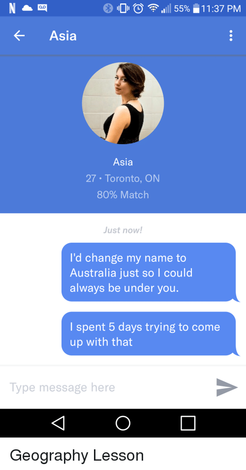 Australia, Match, and Toronto: 0 0  111 55%-11 :37 PM  Asia  Asia  27 Toronto, ON  80% Match  Just now!  I'd change my name to  Australia just so I could  always be under you.  l spent 5 days trying to come  up with that  Type message here Geography Lesson