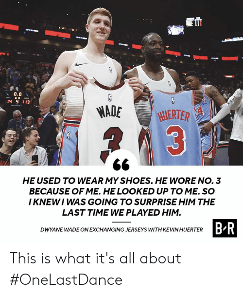 jerseys: 0.0  MADE HJERTER  HE USED TO WEAR MY SHOES. HE WORE NO. 3  BECAUSE OF ME. HE LOOKED UP TO ME. SO  I KNEWI WAS GOING TO SURPRISE HIM THE  LAST TIME WE PLAYED HIM  B R  DWYANE WADE ON EXCHANGING JERSEYS WITH KEVIN HUERTER This is what it's all about #OneLastDance
