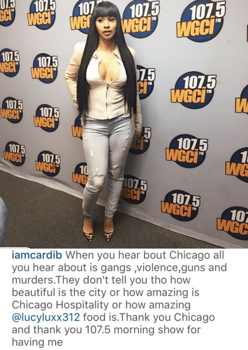 Beautiful, Chicago, and Food: 0 01071075  FM  WeC  GC 1075  WeCI  1075  75  105  WGC  FM  FIM  10 1015  WCCI  107.5  FM  1015  GC1075  WGC  CI 1075  FN  WGC   iamcardib When you hear bout Chicago all  you hear about is gangs violence,guns and  murders.They don't tell you tho how  beautiful is the city or how amazing is  Chicago Hospitality or how amazing  @lucyluxx312 food is.Thank you Chicago  and thank you 107.5 morning show for  having me