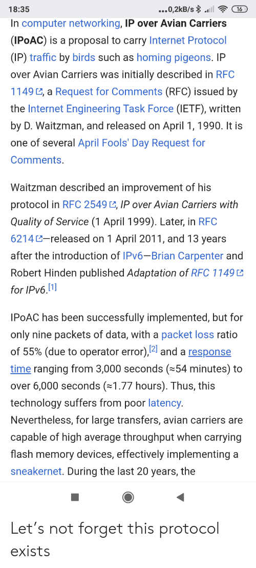 fools: ...0,2kB/s l  18:35  16  In computer networking, IP over Avian Carriers  (IPOAC) is a proposal to carry Internet Protocol  (IP) traffic by birds such as homing pigeons. IP  over Avian Carriers was initially described in RFC  1149 , a Request for Comments (RFC) issued by  the Internet Engineering Task Force (IETF), written  by D. Waitzman, and released on April 1, 1990. It is  one of several April Fools' Day Request for  Comments.  Waitzman described an improvement of his  protocol in RFC 2549 , IP over Avian Carriers with  Quality of Service (1 April 1999). Later, in RFC  6214-released on 1 April 2011, and 13 years  after the introduction of IPV6-Brian Carpenter and  Robert Hinden published Adaptation of RFC 1149  for IPv6.1]  IPOAC has been successfully implemented, but for  only nine packets of data, with a packet loss ratio  of 55% (due to operator error),4 and a response  time ranging from 3,000 seconds (54 minutes) to  over 6,000 seconds (1.77 hours). Thus, this  technology suffers from poor latency.  Nevertheless, for large transfers, avian carriers are  capable of high average throughput when carrying  flash memory devices, effectively implementing a  sneakernet. During the last 20 years, the Let's not forget this protocol exists