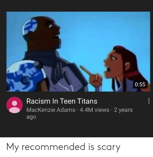 mackenzie: 0:55  Racism In Teen Titans  MacKenzie Adams 4.4M views 2 years  ago My recommended is scary
